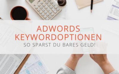 Mit den richtigen AdWords Keywordoptionen sparst du bares Geld