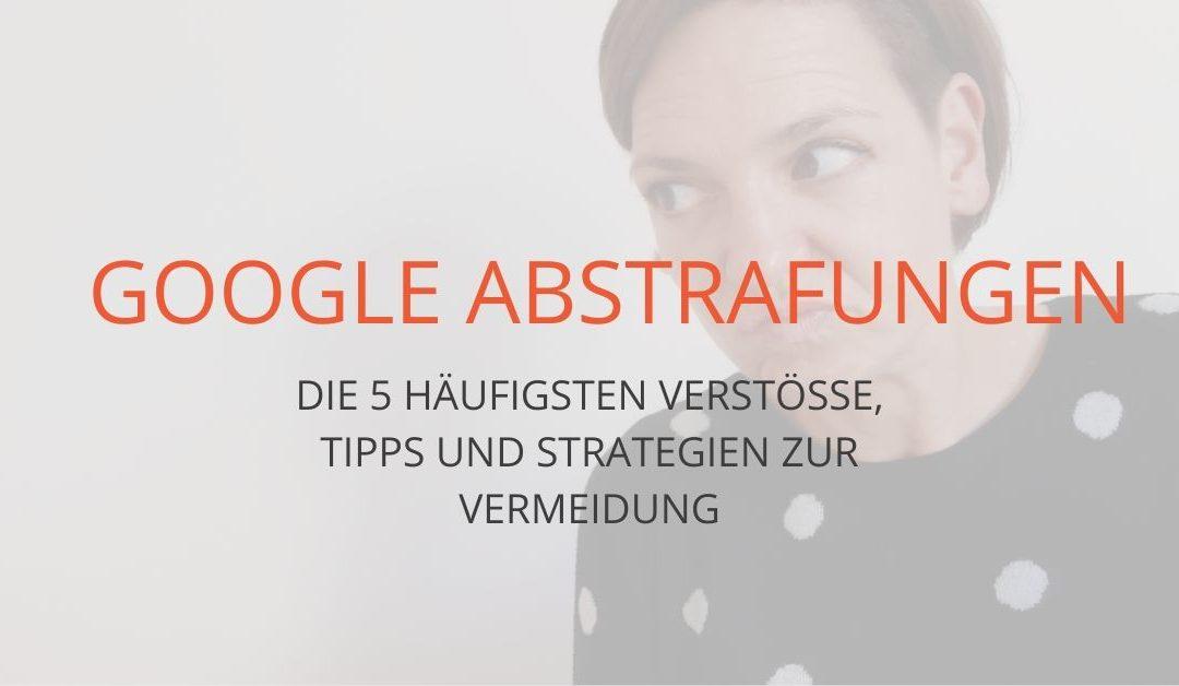 Google Abstrafung: wie du die 5 häufigsten Verstösse vermeidest